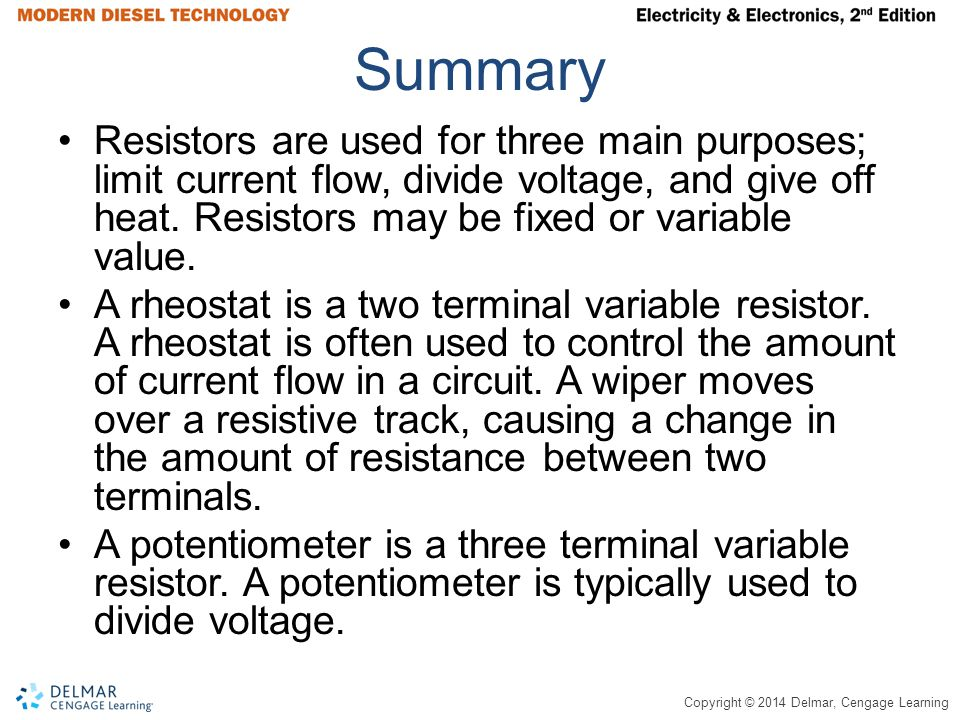Summary Resistors are used for three main purposes; limit current flow, divide voltage, and give off heat. Resistors may be fixed or variable value.