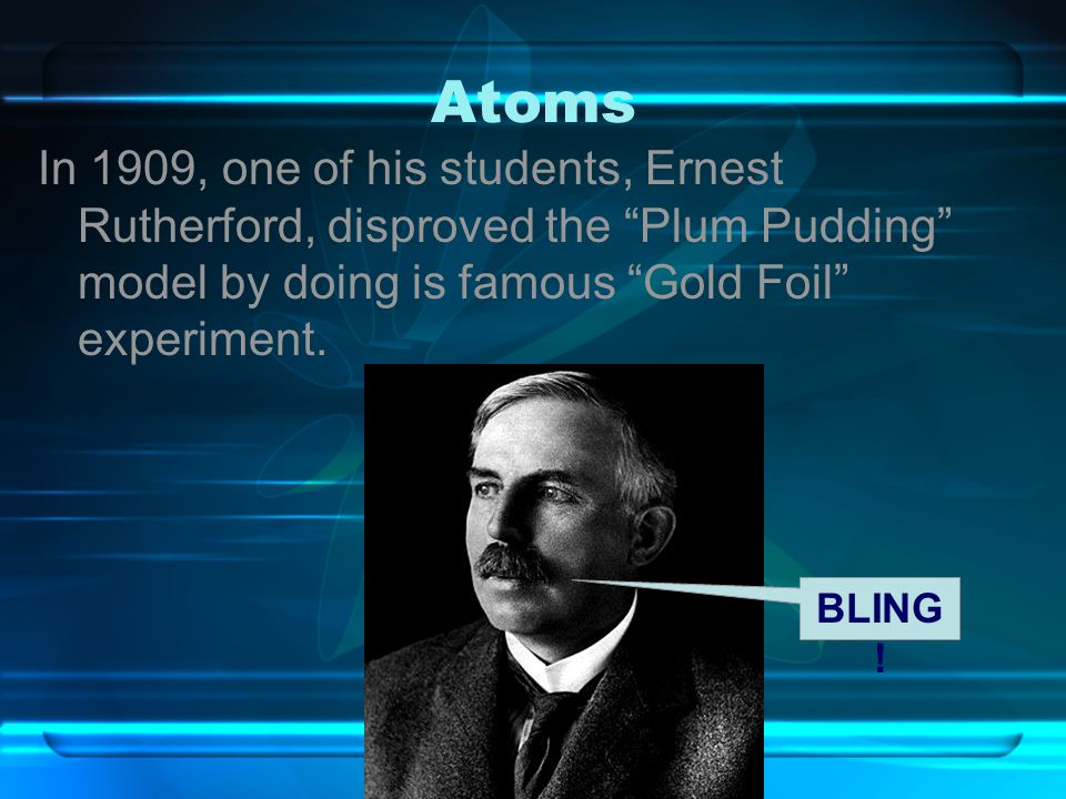 Atoms In 1909, one of his students, Ernest Rutherford, disproved the Plum Pudding model by doing is famous Gold Foil experiment.