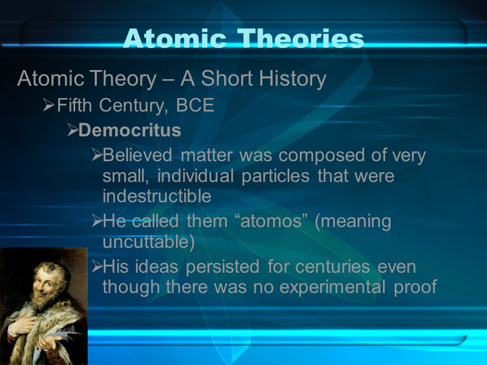 Atomic Theories Atomic Theory – A Short History Fifth Century, BCE