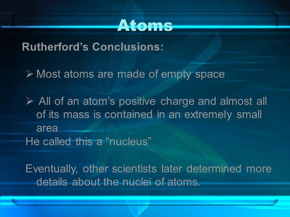Atoms Rutherford's Conclusions: Most atoms are made of empty space