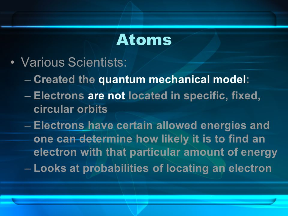 Atoms Various Scientists: Created the quantum mechanical model: