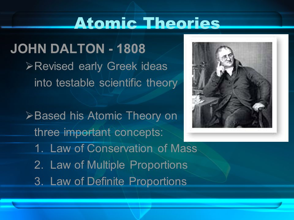 Atomic Theories JOHN DALTON - 1808 Revised early Greek ideas