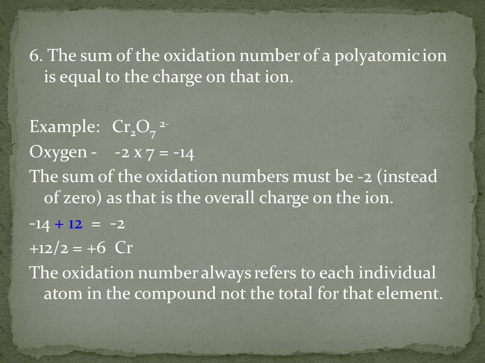 6. The sum of the oxidation number of a polyatomic ion is equal to the charge on that ion.