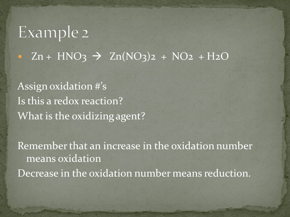 Example 2 Zn + HNO3  Zn(NO3)2 + NO2 + H2O Assign oxidation #'s