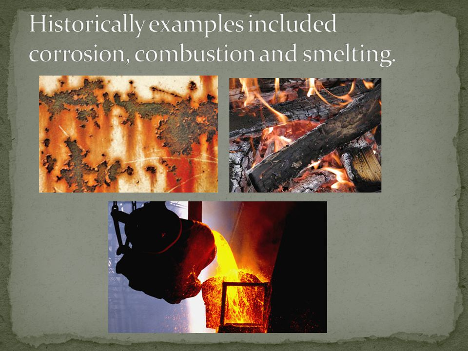 Historically examples included corrosion, combustion and smelting.