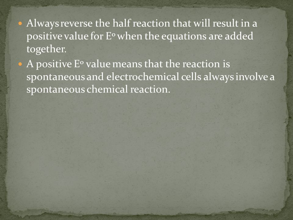 Always reverse the half reaction that will result in a positive value for Eo when the equations are added together.