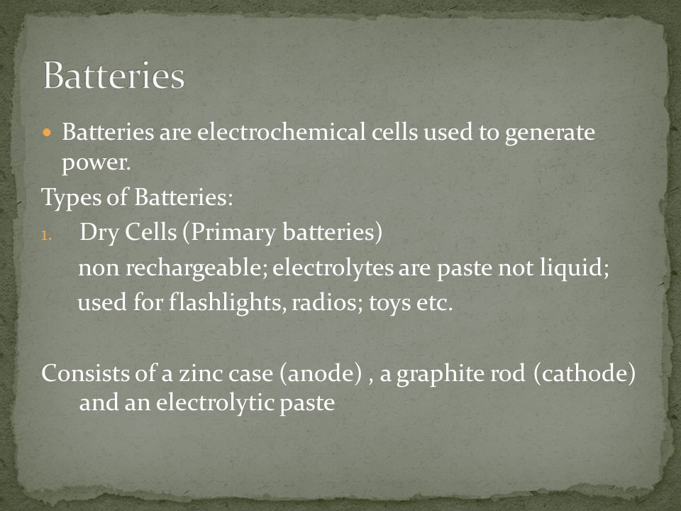 Batteries Batteries are electrochemical cells used to generate power.