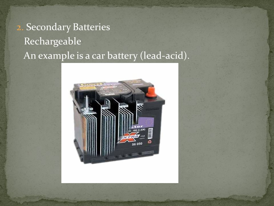 2. Secondary Batteries Rechargeable An example is a car battery (lead-acid).