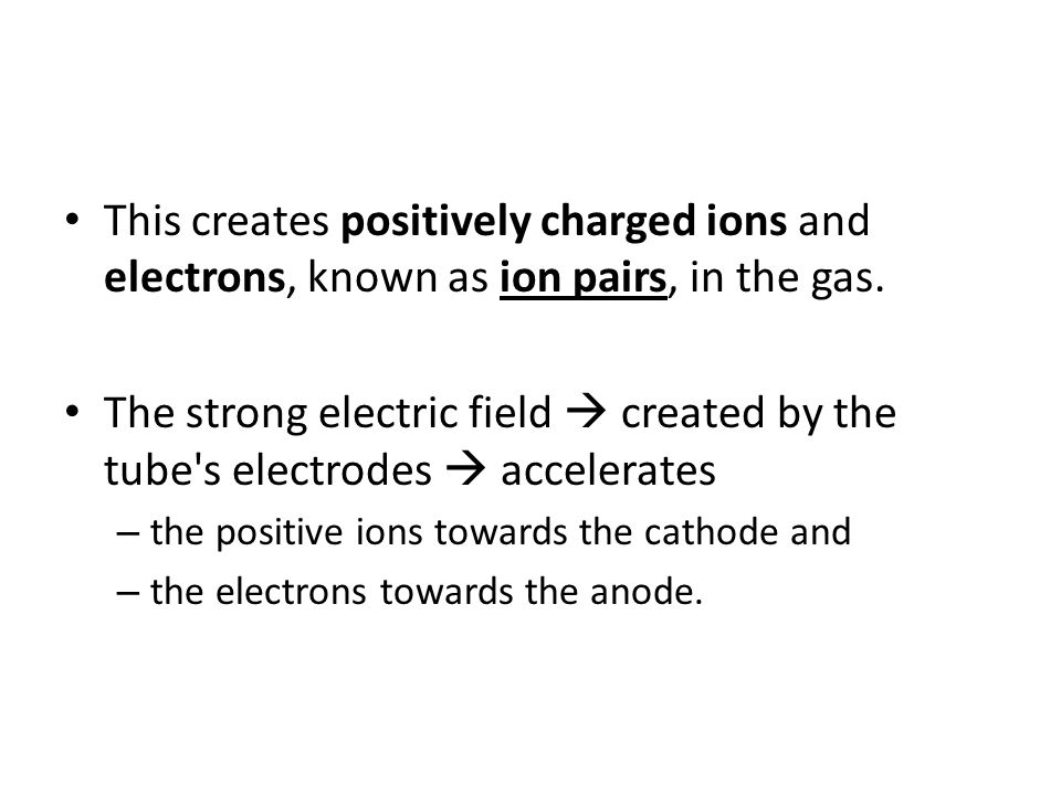 This creates positively charged ions and electrons, known as ion pairs, in the gas.