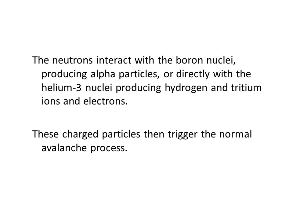 The neutrons interact with the boron nuclei, producing alpha particles, or directly with the helium-3 nuclei producing hydrogen and tritium ions and electrons.