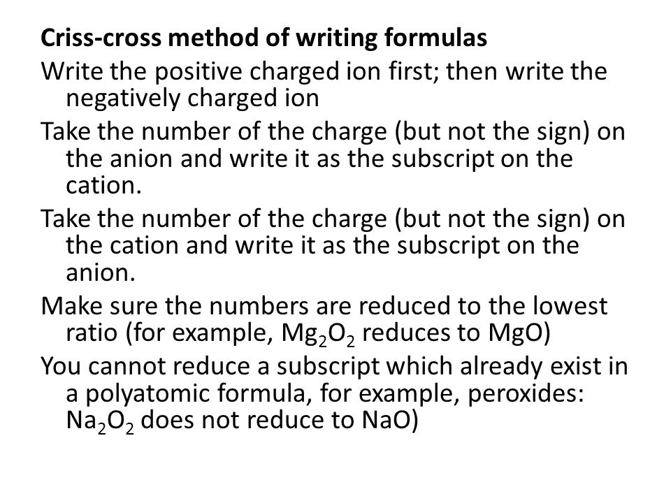 Criss-cross method of writing formulas Write the positive charged ion first; then write the negatively charged ion Take the number of the charge (but not the sign) on the anion and write it as the subscript on the cation.