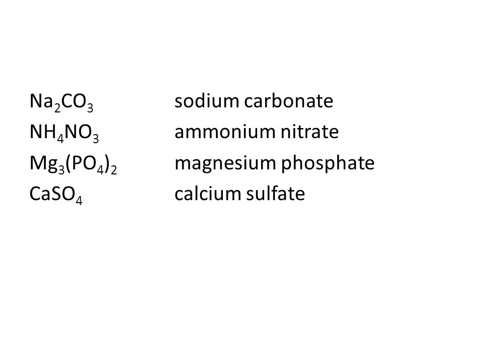 Na2CO3 sodium carbonate NH4NO3 ammonium nitrate Mg3(PO4)2 magnesium phosphate CaSO4 calcium sulfate