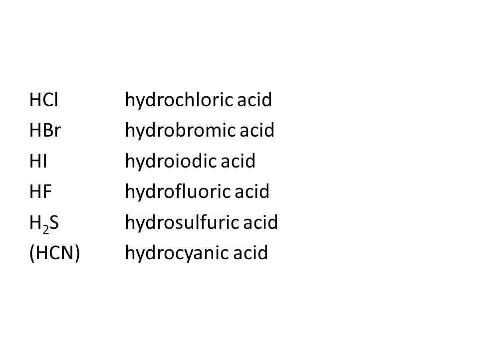 HCl hydrochloric acid HBr hydrobromic acid HI hydroiodic acid HF hydrofluoric acid H2S hydrosulfuric acid (HCN) hydrocyanic acid