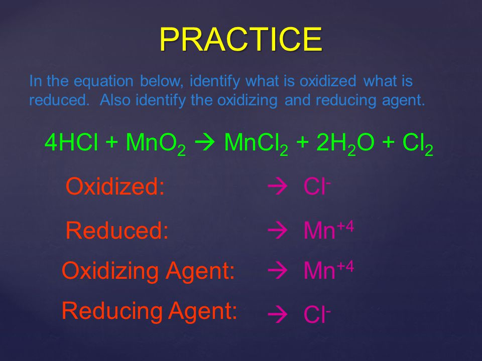 PRACTICE 4HCl + MnO2  MnCl2 + 2H2O + Cl2 Oxidized:  Cl- Reduced:
