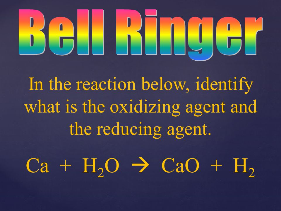 30/09/99 Bell Ringer. In the reaction below, identify what is the oxidizing agent and the reducing agent.