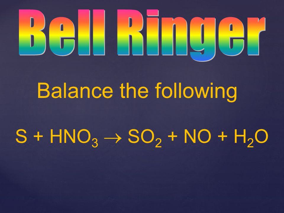 Bell Ringer Balance the following S + HNO3  SO2 + NO + H2O