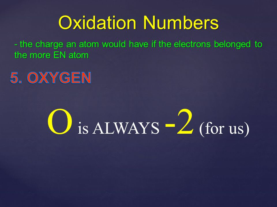 O is ALWAYS -2 (for us) Oxidation Numbers 5. OXYGEN