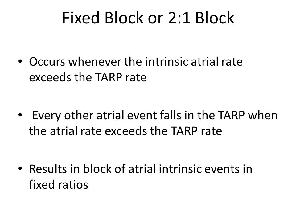 Fixed Block or 2:1 Block Occurs whenever the intrinsic atrial rate exceeds the TARP rate.