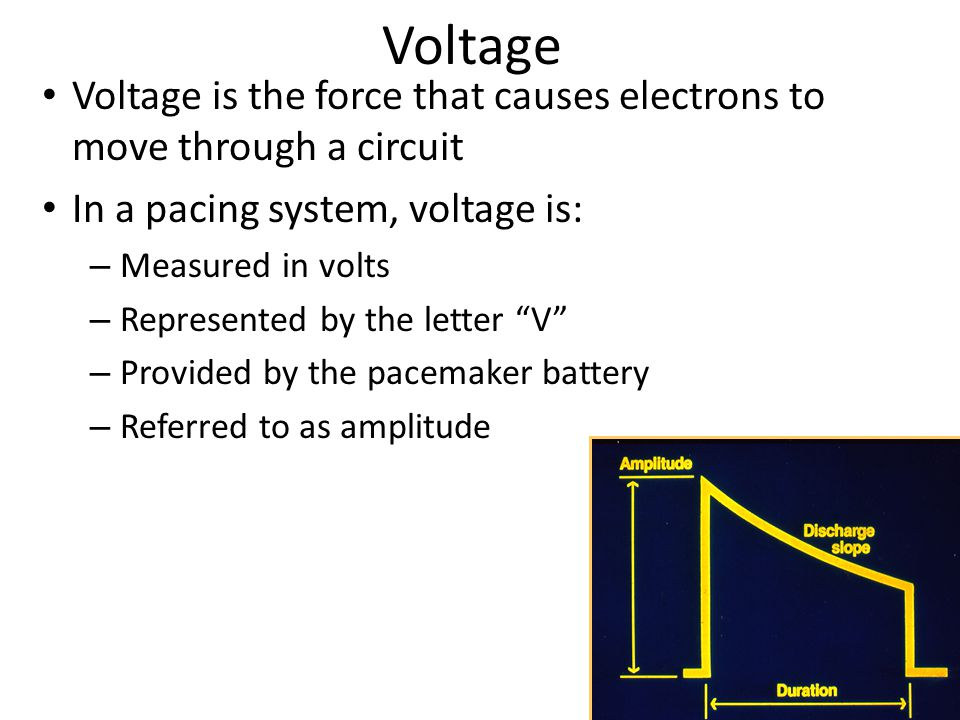 Voltage Voltage is the force that causes electrons to move through a circuit. In a pacing system, voltage is: