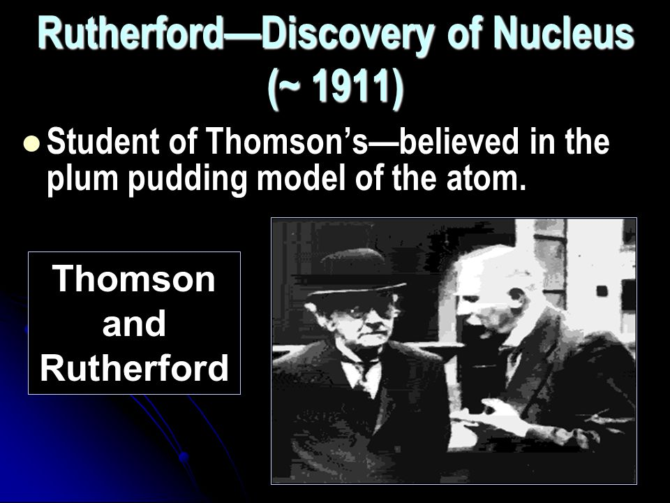Rutherford—Discovery of Nucleus (~ 1911)
