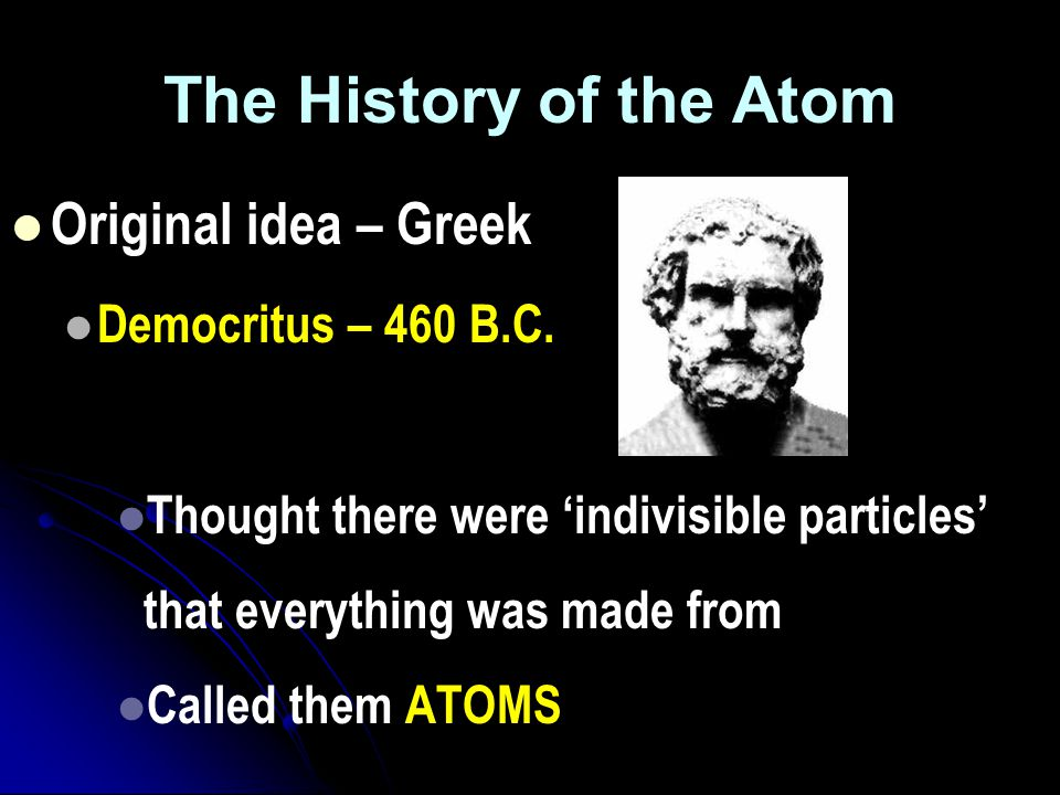 The History of the Atom Original idea – Greek Democritus – 460 B.C.
