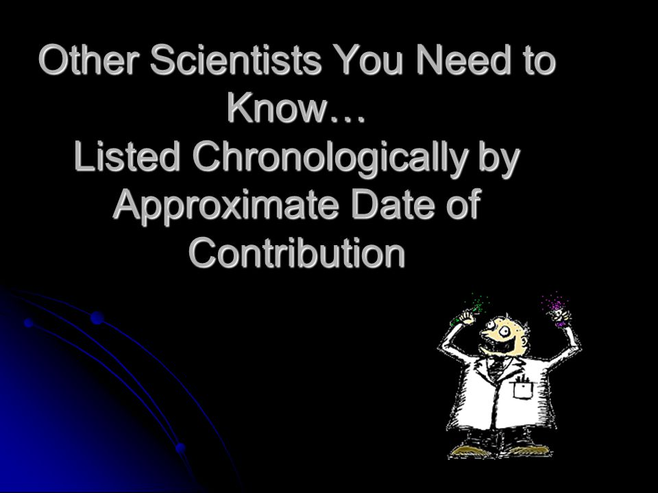 Other Scientists You Need to Know… Listed Chronologically by Approximate Date of Contribution