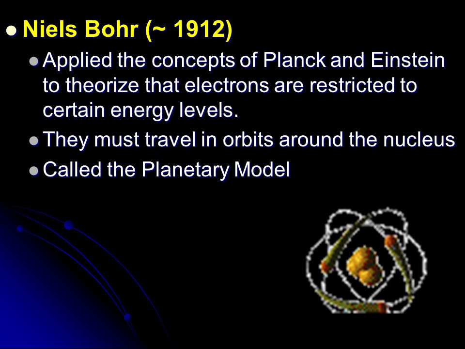 Niels Bohr (~ 1912) Applied the concepts of Planck and Einstein to theorize that electrons are restricted to certain energy levels.