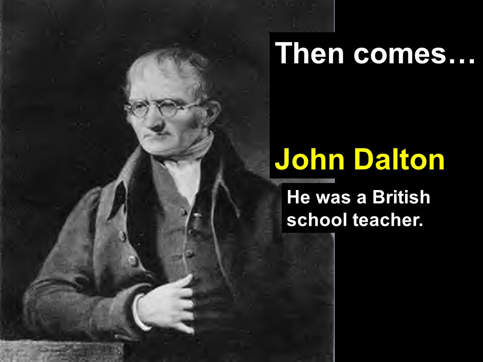 Then comes… John Dalton He was a British school teacher.