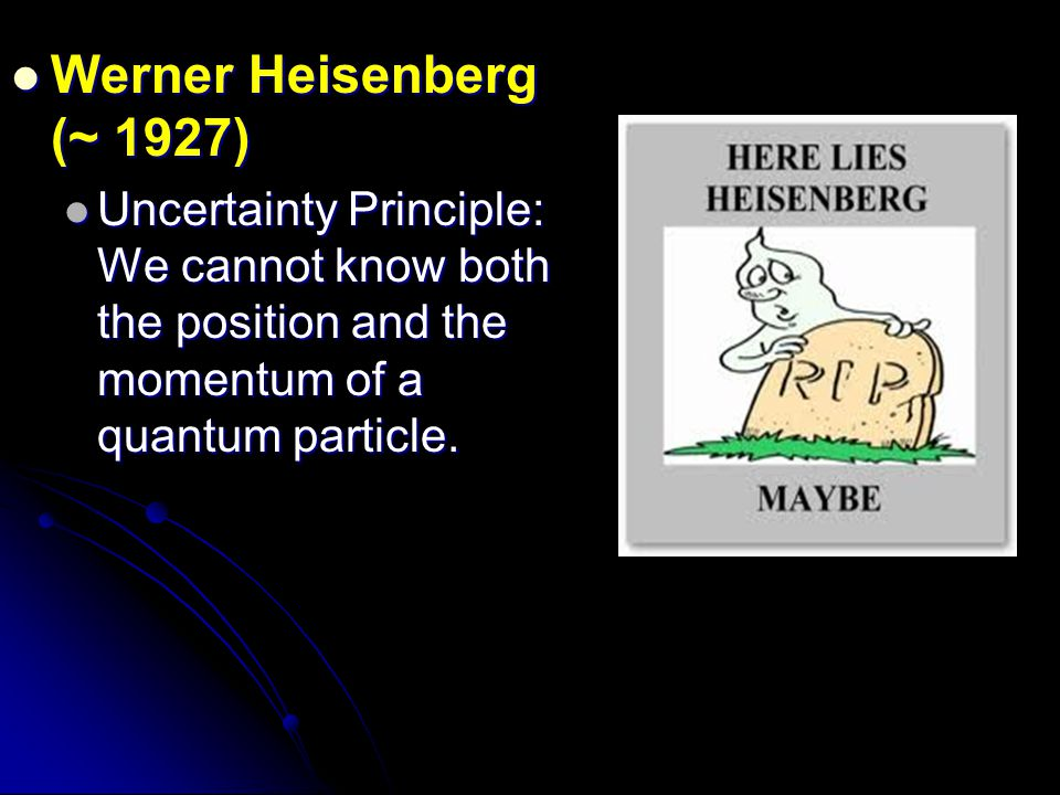 Werner Heisenberg (~ 1927) Uncertainty Principle: We cannot know both the position and the momentum of a quantum particle.