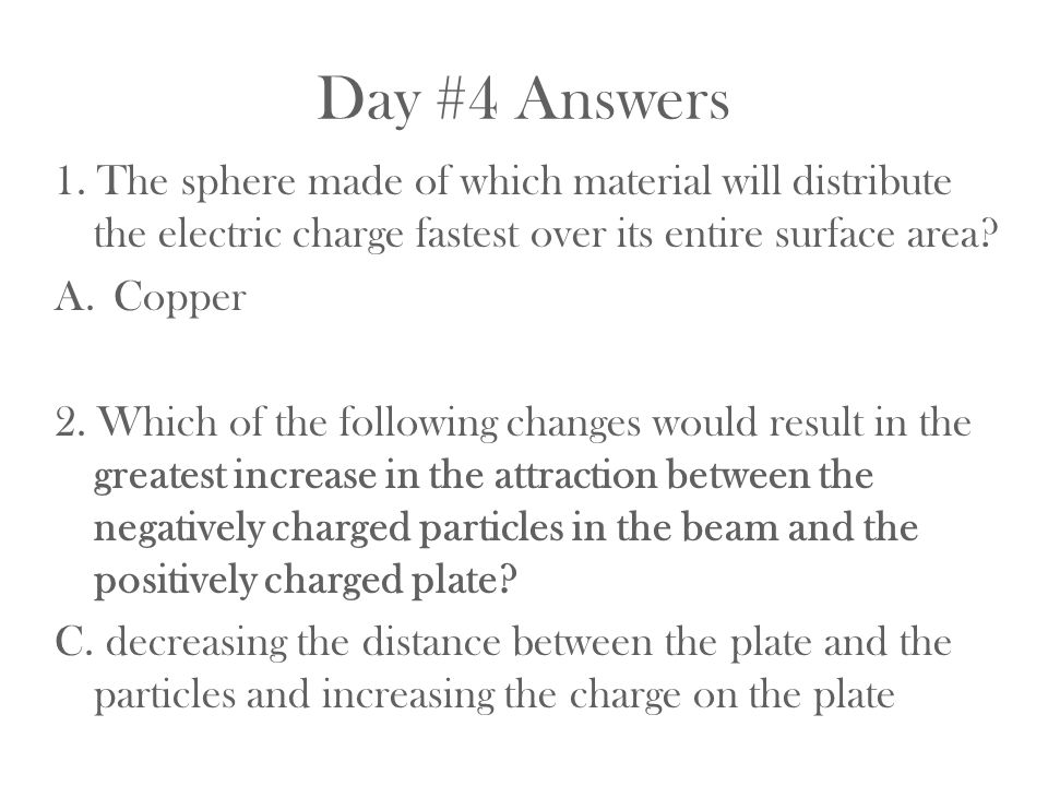 Day #4 Answers 1. The sphere made of which material will distribute the electric charge fastest over its entire surface area