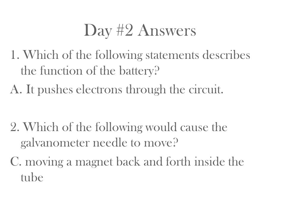 Day #2 Answers 1. Which of the following statements describes the function of the battery It pushes electrons through the circuit.