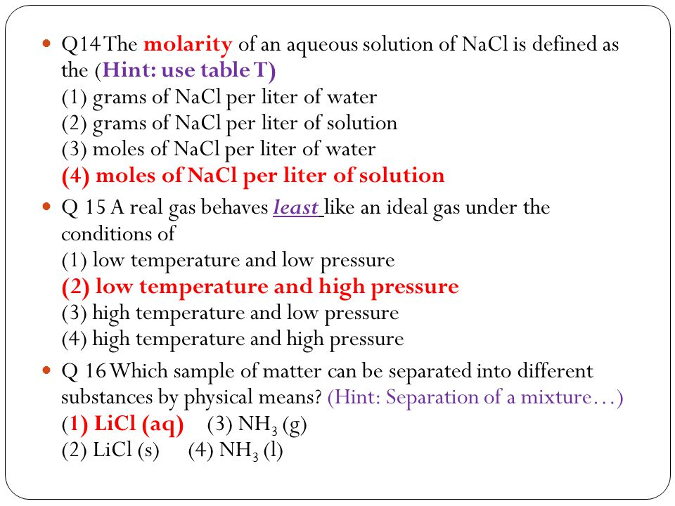 Q14 The molarity of an aqueous solution of NaCl is defined as the (Hint: use table T) (1) grams of NaCl per liter of water (2) grams of NaCl per liter of solution (3) moles of NaCl per liter of water (4) moles of NaCl per liter of solution