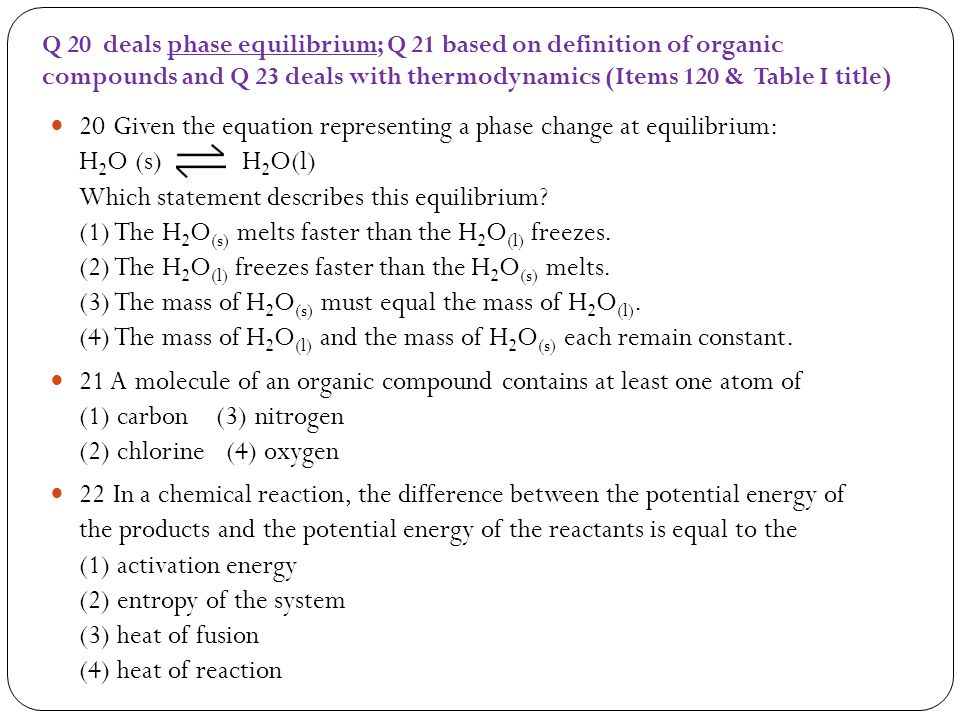Q 20 deals phase equilibrium; Q 21 based on definition of organic compounds and Q 23 deals with thermodynamics (Items 120 & Table I title)