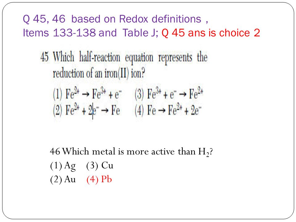 Q 45, 46 based on Redox definitions , Items 133-138 and Table J; Q 45 ans is choice 2