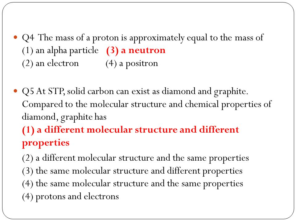 Q4 The mass of a proton is approximately equal to the mass of (1) an alpha particle (3) a neutron (2) an electron (4) a positron