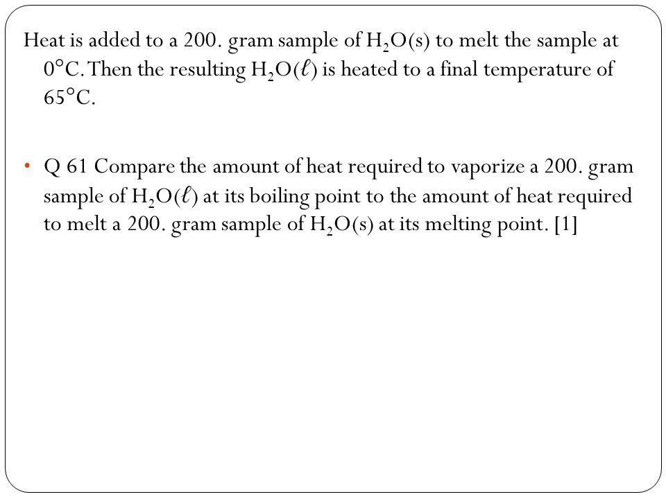 Heat is added to a 200. gram sample of H2O(s) to melt the sample at 0°C. Then the resulting H2O(ℓ) is heated to a final temperature of 65°C.