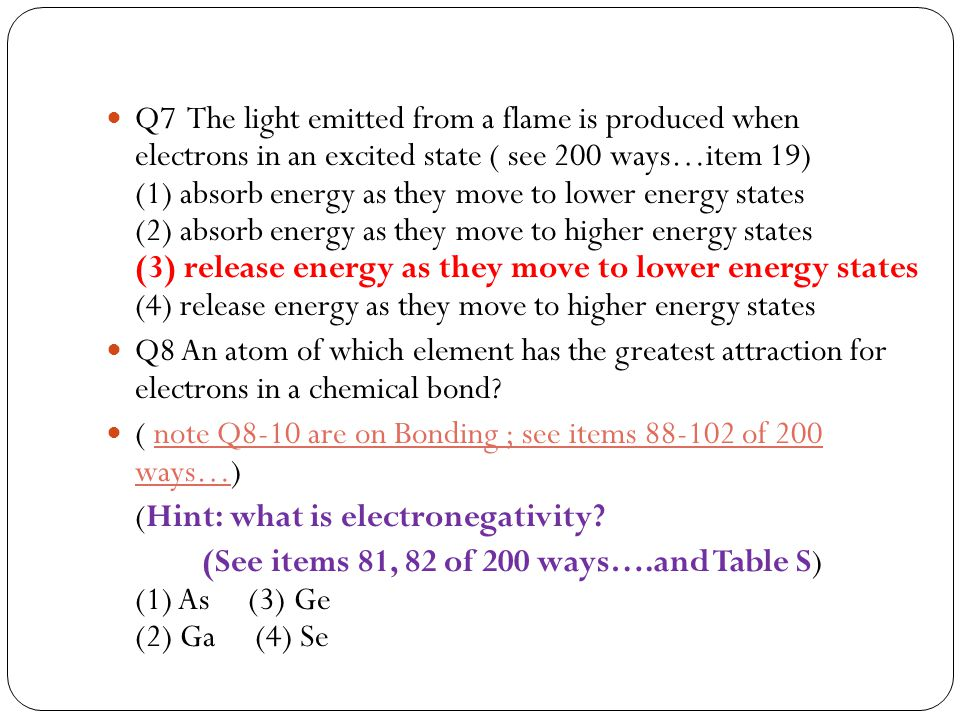 Q7 The light emitted from a flame is produced when electrons in an excited state ( see 200 ways…item 19) (1) absorb energy as they move to lower energy states (2) absorb energy as they move to higher energy states (3) release energy as they move to lower energy states (4) release energy as they move to higher energy states
