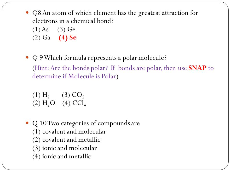 Q8 An atom of which element has the greatest attraction for electrons in a chemical bond (1) As (3) Ge (2) Ga (4) Se