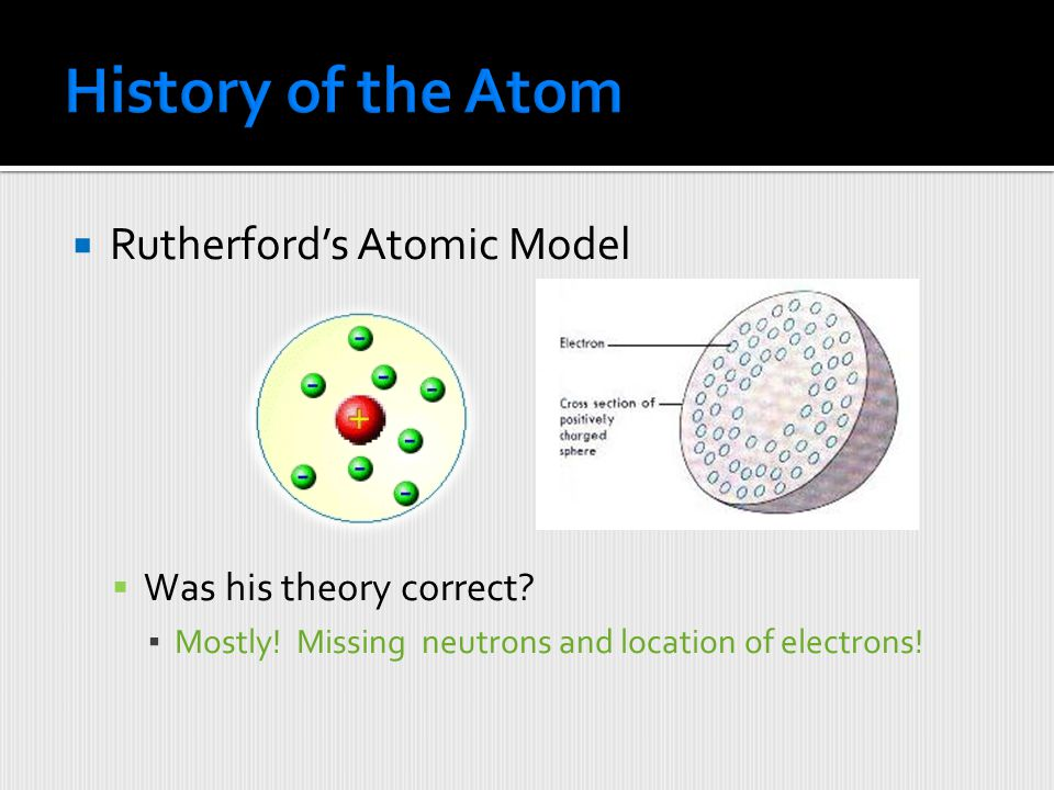 History of the Atom Rutherford's Atomic Model Was his theory correct