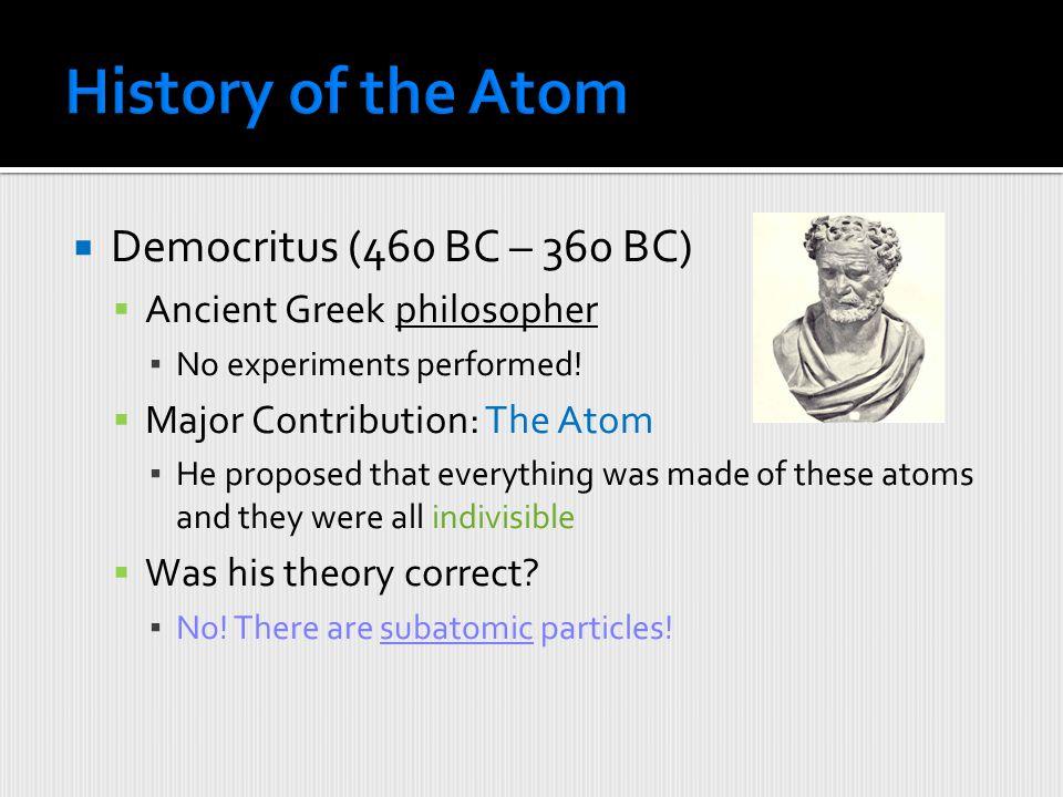 History of the Atom Democritus (460 BC – 360 BC)