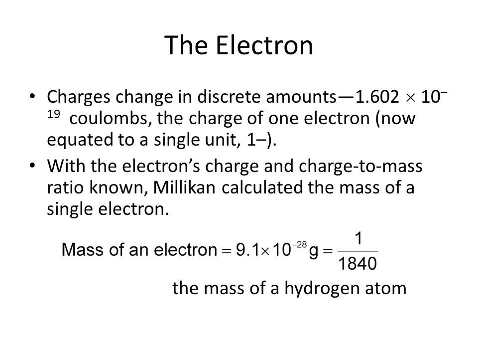 The Electron Charges change in discrete amounts—1.602  10–19 coulombs, the charge of one electron (now equated to a single unit, 1–).