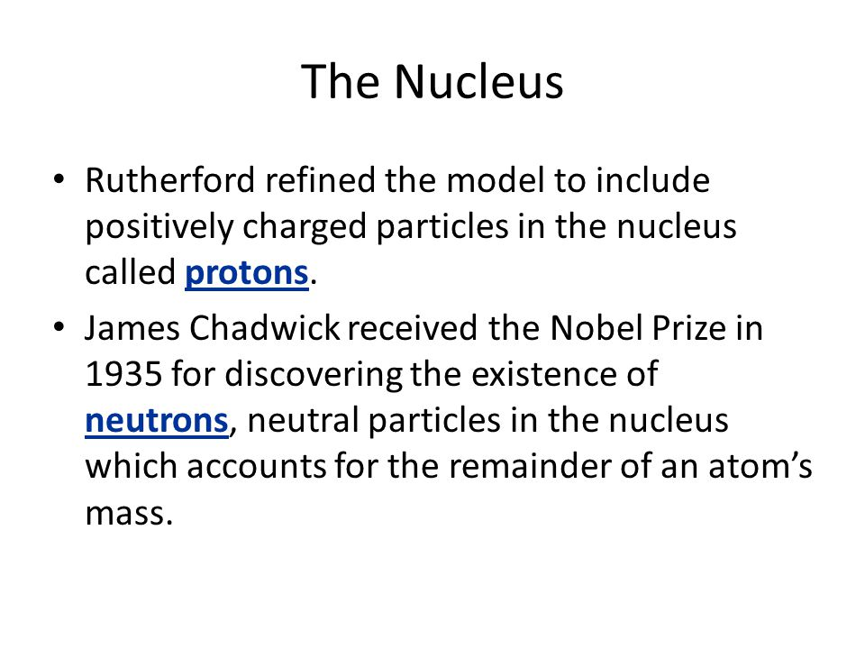 The Nucleus Rutherford refined the model to include positively charged particles in the nucleus called protons.
