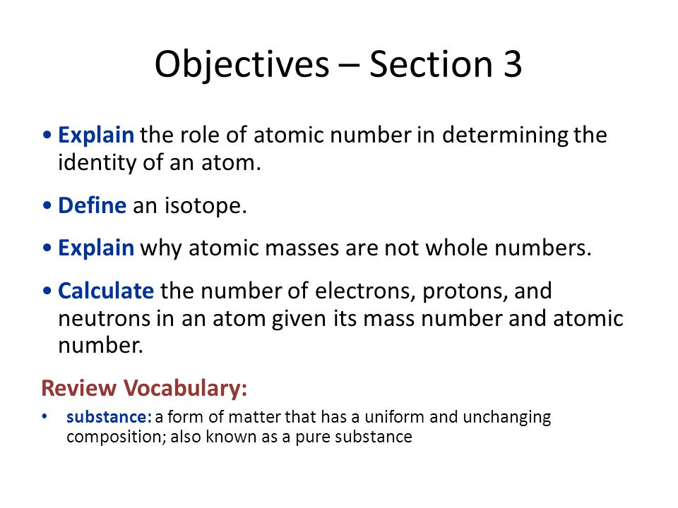 Objectives – Section 3 Explain the role of atomic number in determining the identity of an atom. Define an isotope.