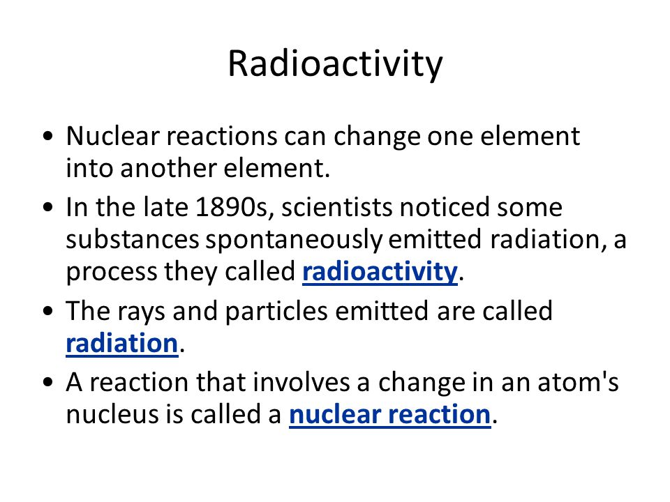Radioactivity Nuclear reactions can change one element into another element.