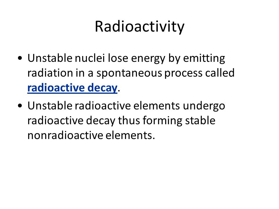 Radioactivity Unstable nuclei lose energy by emitting radiation in a spontaneous process called radioactive decay.