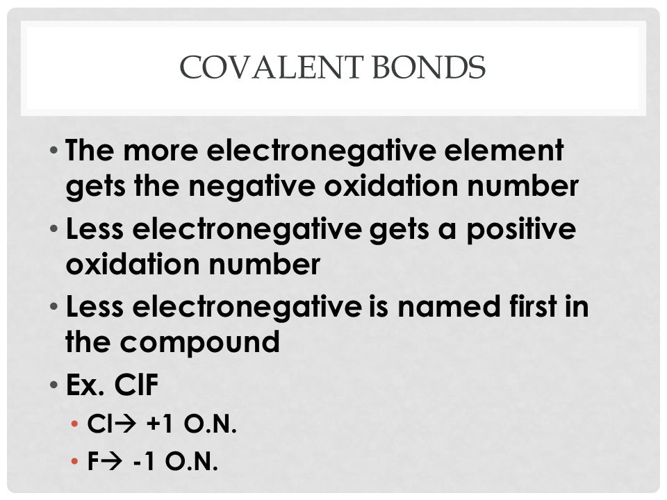 Covalent bonds The more electronegative element gets the negative oxidation number. Less electronegative gets a positive oxidation number.