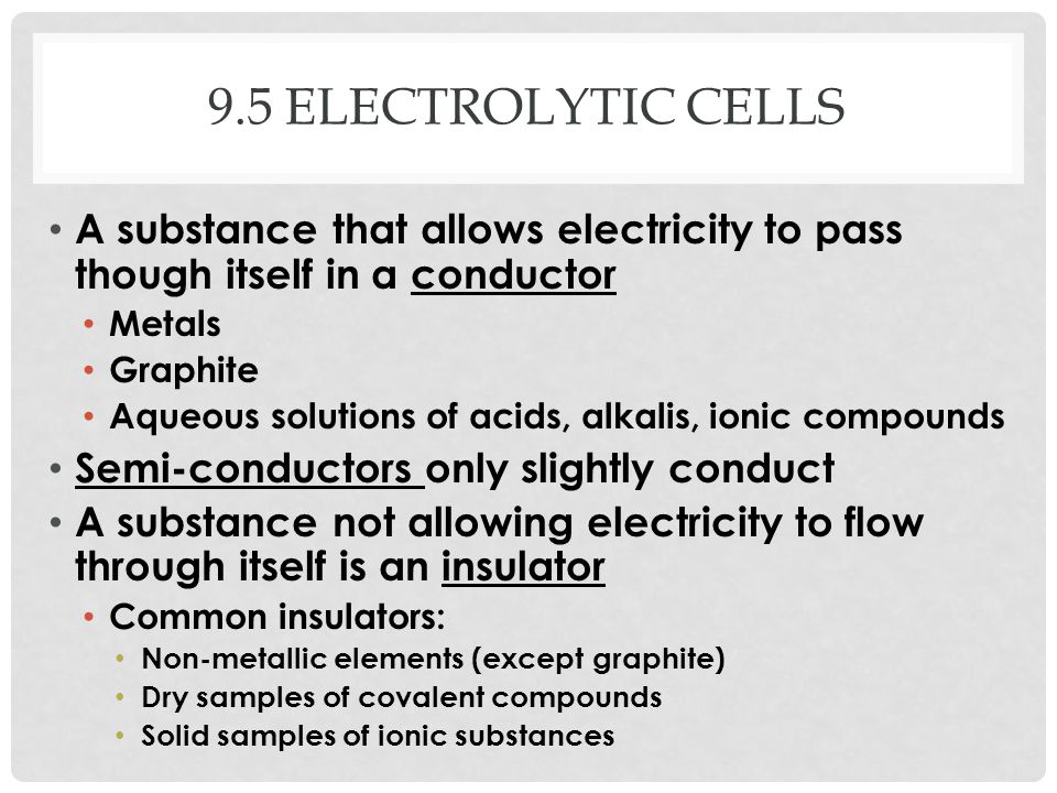 9.5 electrolytic cells A substance that allows electricity to pass though itself in a conductor. Metals.