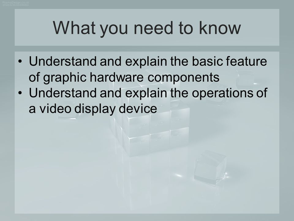 What you need to know Understand and explain the basic feature of graphic hardware components.