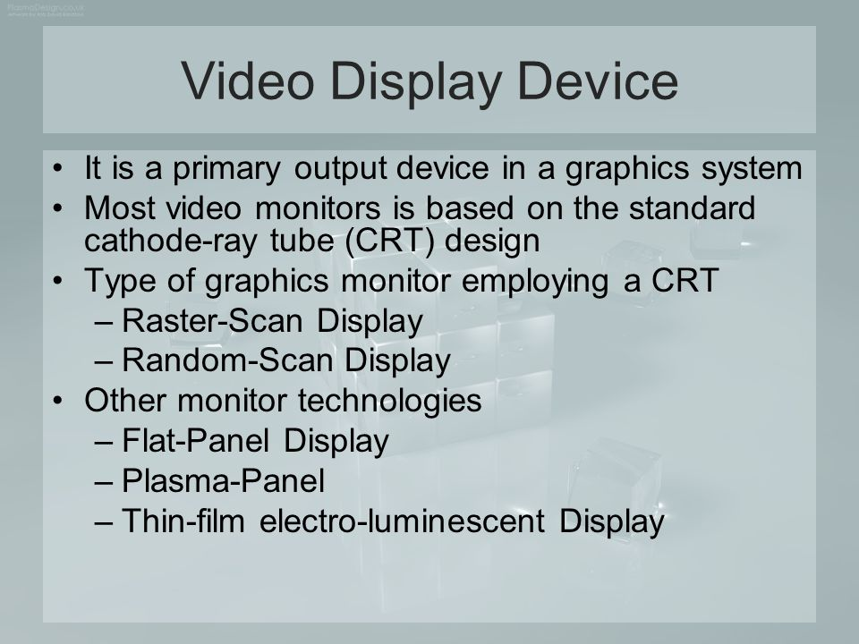 Video Display Device It is a primary output device in a graphics system. Most video monitors is based on the standard cathode-ray tube (CRT) design.