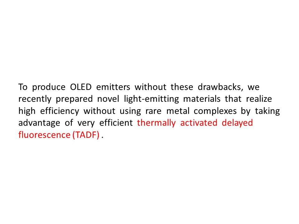 To produce OLED emitters without these drawbacks, we recently prepared novel light-emitting materials that realize high efficiency without using rare metal complexes by taking advantage of very efficient thermally activated delayed fluorescence (TADF) .